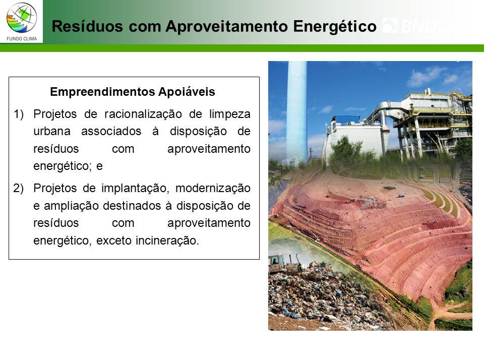 Resíduos com Aproveitamento Energético Empreendimentos Apoiáveis 1)Projetos de racionalização de limpeza urbana associados à disposição de resíduos com aproveitamento energético; e 2)Projetos de implantação, modernização e ampliação destinados à disposição de resíduos com aproveitamento energético, exceto incineração.