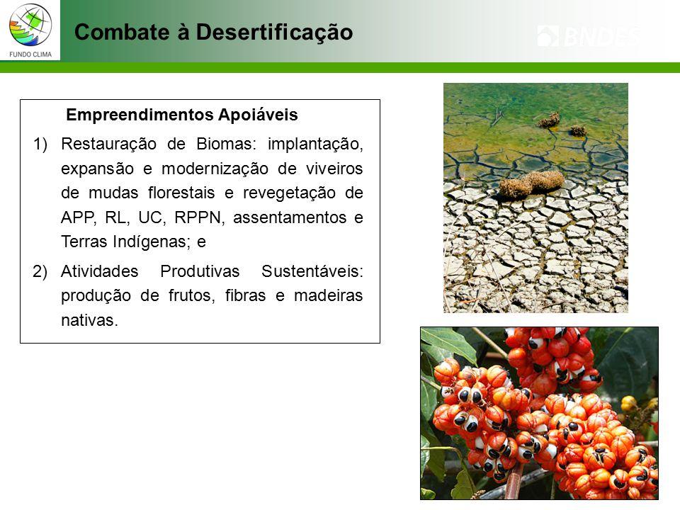 Combate à Desertificação Empreendimentos Apoiáveis 1)Restauração de Biomas: implantação, expansão e modernização de viveiros de mudas florestais e revegetação de APP, RL, UC, RPPN, assentamentos e Terras Indígenas; e 2)Atividades Produtivas Sustentáveis: produção de frutos, fibras e madeiras nativas.