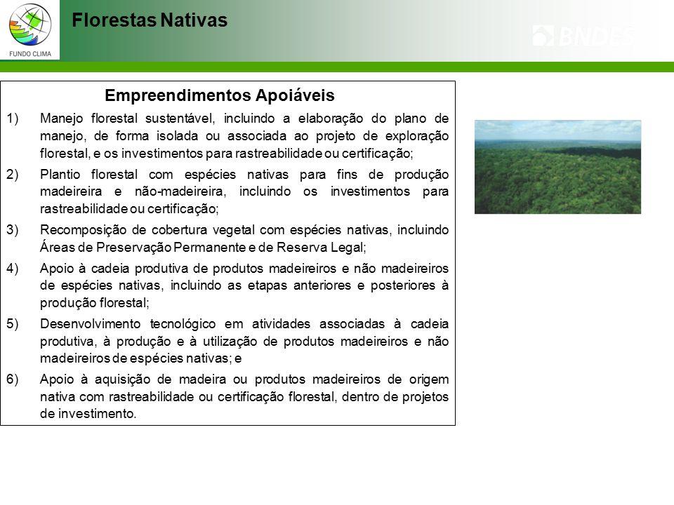 Florestas Nativas Empreendimentos Apoiáveis 1)Manejo florestal sustentável, incluindo a elaboração do plano de manejo, de forma isolada ou associada ao projeto de exploração florestal, e os investimentos para rastreabilidade ou certificação; 2)Plantio florestal com espécies nativas para fins de produção madeireira e não-madeireira, incluindo os investimentos para rastreabilidade ou certificação; 3)Recomposição de cobertura vegetal com espécies nativas, incluindo Áreas de Preservação Permanente e de Reserva Legal; 4)Apoio à cadeia produtiva de produtos madeireiros e não madeireiros de espécies nativas, incluindo as etapas anteriores e posteriores à produção florestal; 5)Desenvolvimento tecnológico em atividades associadas à cadeia produtiva, à produção e à utilização de produtos madeireiros e não madeireiros de espécies nativas; e 6)Apoio à aquisição de madeira ou produtos madeireiros de origem nativa com rastreabilidade ou certificação florestal, dentro de projetos de investimento.