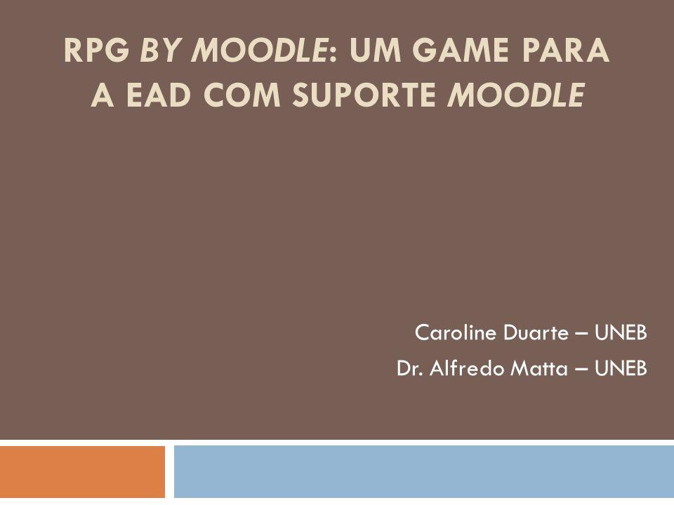 RPG BY MOODLE: UM GAME PARA A EAD COM SUPORTE MOODLE Caroline Duarte – UNEB Dr. Alfredo Matta – UNEB