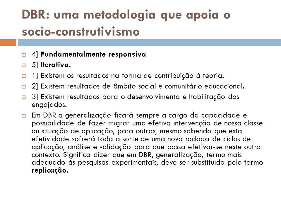 DBR: uma metodologia que apoia o socio-construtivismo  4] Fundamentalmente responsiva.  5] Iterativa.  1] Existem os resultados na forma de contrib