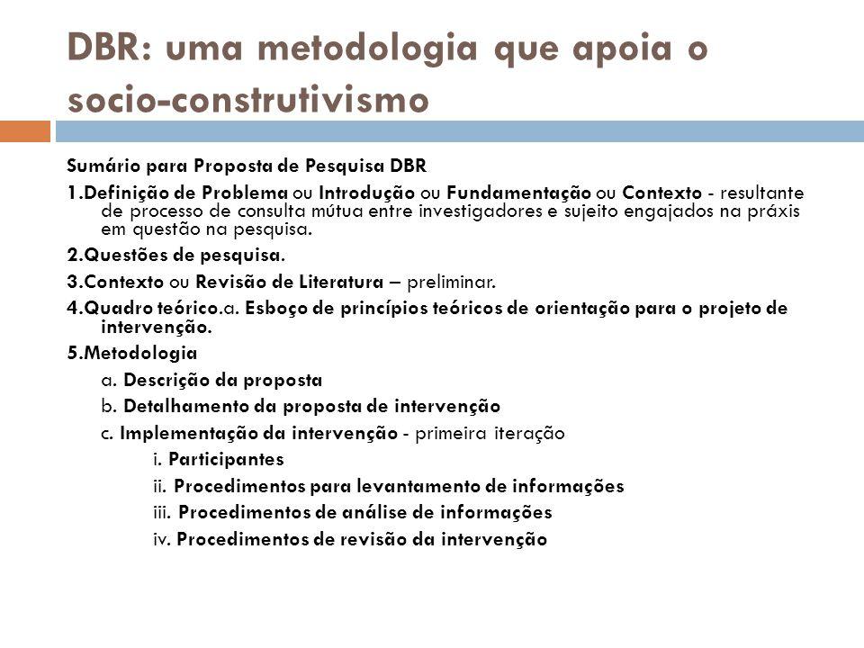 DBR: uma metodologia que apoia o socio-construtivismo Sumário para Proposta de Pesquisa DBR 1.Definição de Problema ou Introdução ou Fundamentação ou