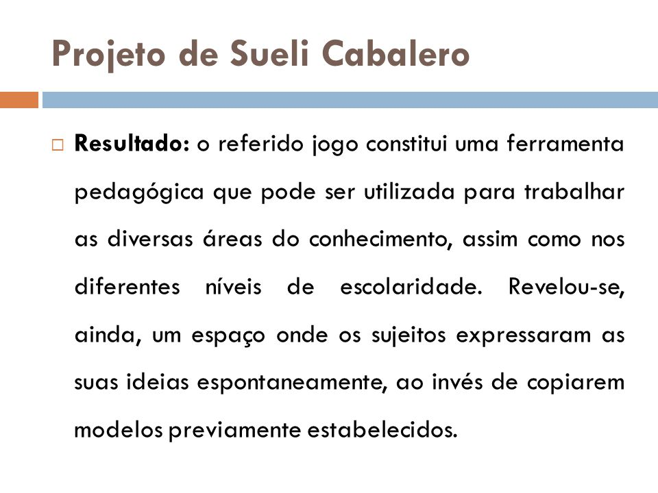 Projeto de Sueli Cabalero  Resultado: o referido jogo constitui uma ferramenta pedagógica que pode ser utilizada para trabalhar as diversas áreas do