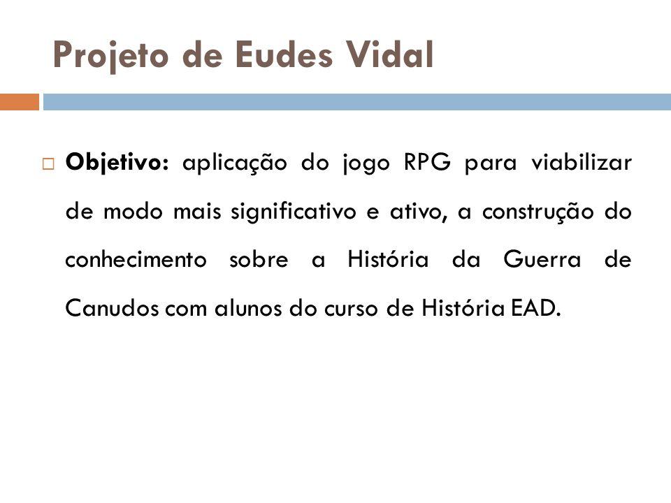 Projeto de Eudes Vidal  Objetivo: aplicação do jogo RPG para viabilizar de modo mais significativo e ativo, a construção do conhecimento sobre a Hist