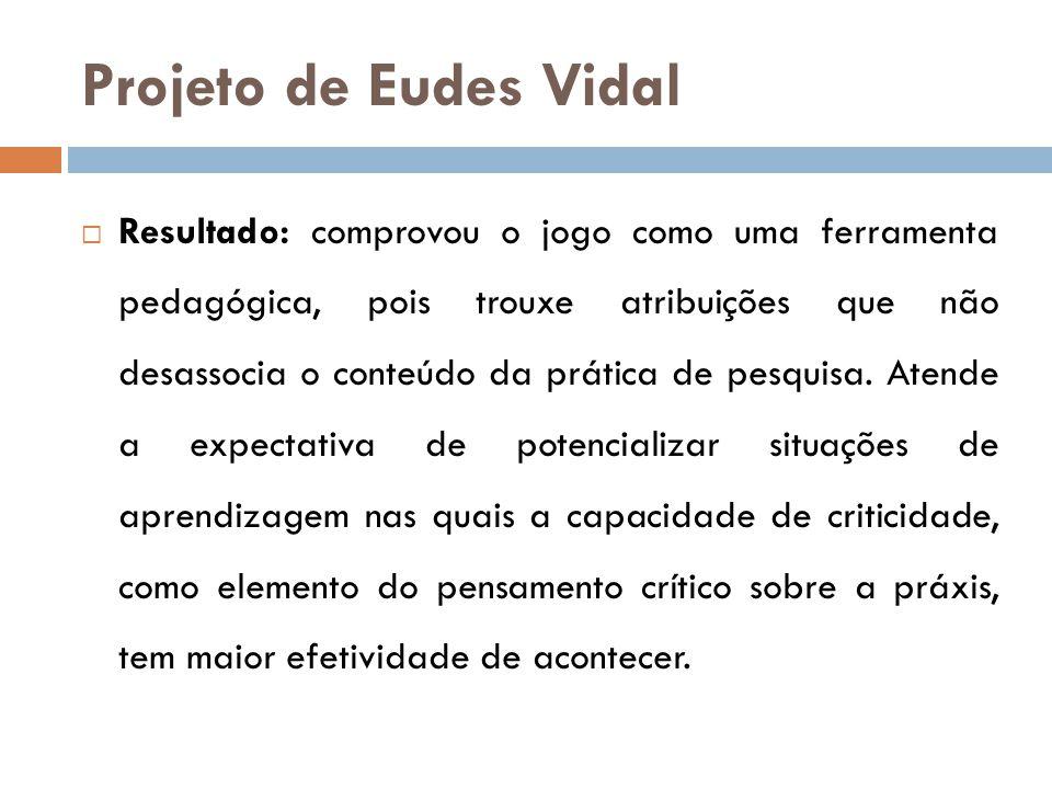 Projeto de Eudes Vidal  Resultado: comprovou o jogo como uma ferramenta pedagógica, pois trouxe atribuições que não desassocia o conteúdo da prática