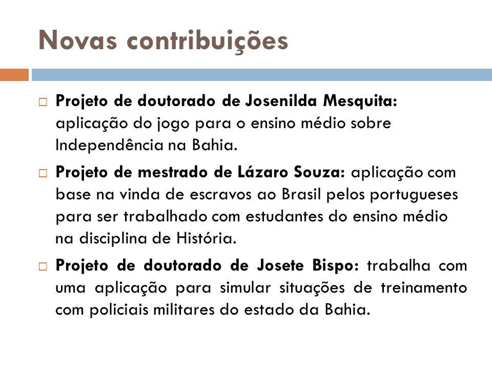 Novas contribuições  Projeto de doutorado de Josenilda Mesquita: aplicação do jogo para o ensino médio sobre Independência na Bahia.  Projeto de mes