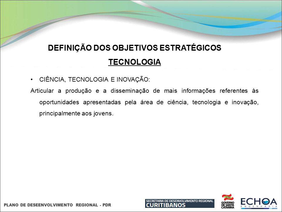 PLANO DE DESEENVOLVIMENTO REGIONAL - PDR DEFINIÇÃO DOS OBJETIVOS ESTRATÉGICOS TECNOLOGIA CIÊNCIA, TECNOLOGIA E INOVAÇÃO: Articular a produção e a diss