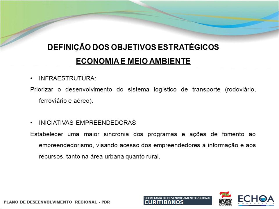 PLANO DE DESEENVOLVIMENTO REGIONAL - PDR DEFINIÇÃO DOS OBJETIVOS ESTRATÉGICOS ECONOMIA E MEIO AMBIENTE INFRAESTRUTURA: Priorizar o desenvolvimento do