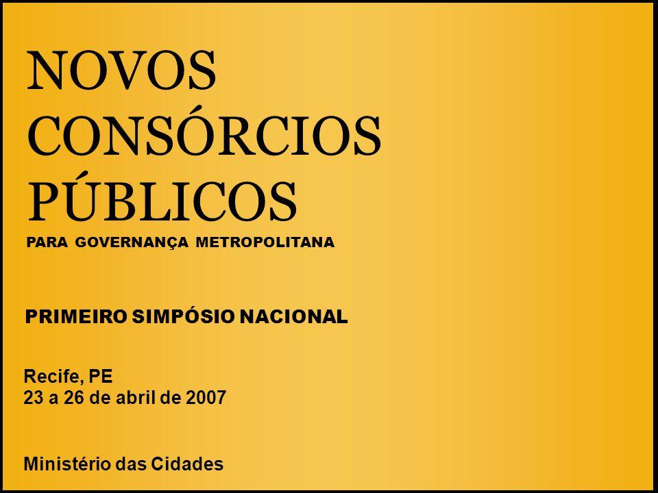 NOVOS CONSÓRCIOS PÚBLICOS PARA GOVERNANÇA METROPOLITANA Recife, PE 23 a 26 de abril de 2007 Ministério das Cidades PRIMEIRO SIMPÓSIO NACIONAL