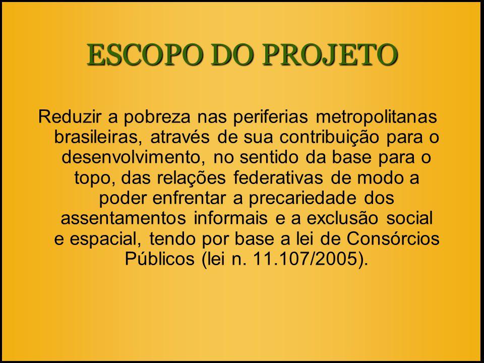 ESCOPO DO PROJETO Reduzir a pobreza nas periferias metropolitanas brasileiras, através de sua contribuição para o desenvolvimento, no sentido da base