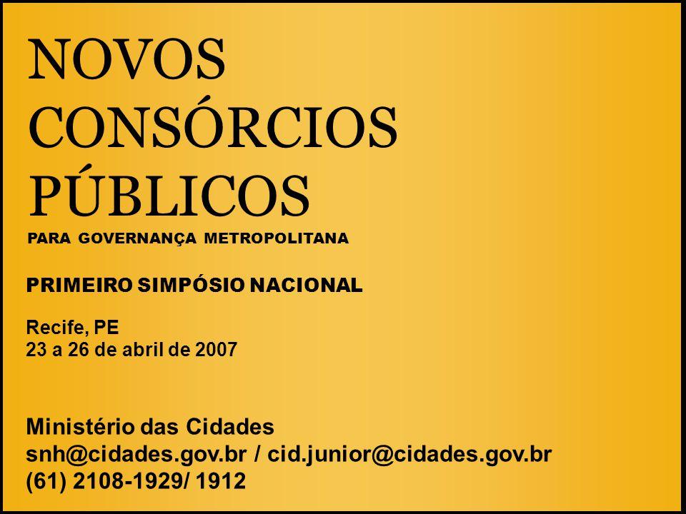 NOVOS CONSÓRCIOS PÚBLICOS PARA GOVERNANÇA METROPOLITANA Recife, PE 23 a 26 de abril de 2007 Ministério das Cidades snh@cidades.gov.br / cid.junior@cid
