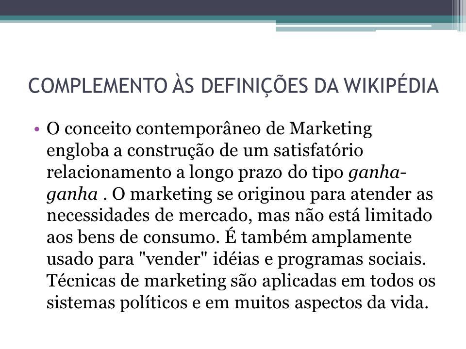 COMPLEMENTO ÀS DEFINIÇÕES DA WIKIPÉDIA O conceito contemporâneo de Marketing engloba a construção de um satisfatório relacionamento a longo prazo do t