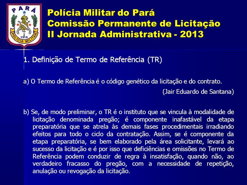 Polícia Militar do Pará Comissão Permanente de Licitação II Jornada Administrativa - 2013 1. Definição de Termo de Referência (TR) a) O Termo de Refer