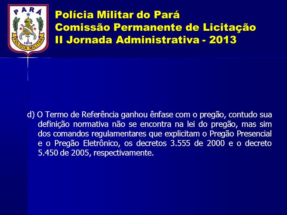 Polícia Militar do Pará Comissão Permanente de Licitação II Jornada Administrativa - 2013 d) O Termo de Referência ganhou ênfase com o pregão, contudo