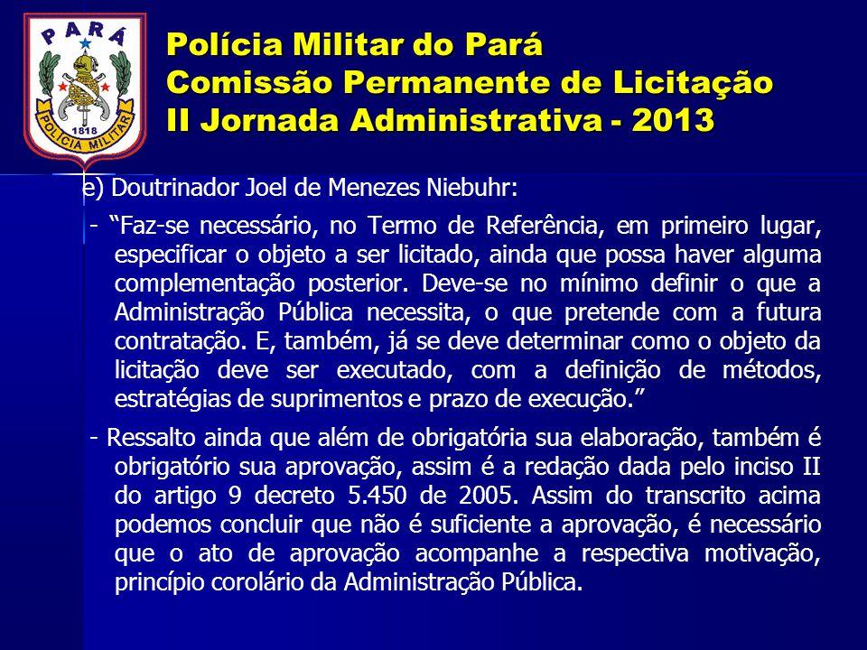Polícia Militar do Pará Comissão Permanente de Licitação II Jornada Administrativa - 2013 e) Doutrinador Joel de Menezes Niebuhr: - Faz-se necessário, no Termo de Referência, em primeiro lugar, especificar o objeto a ser licitado, ainda que possa haver alguma complementação posterior.