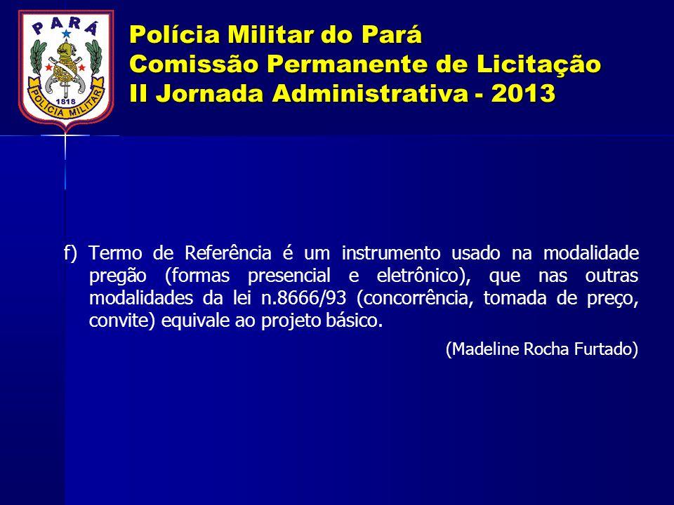 Polícia Militar do Pará Comissão Permanente de Licitação II Jornada Administrativa - 2013 f) Termo de Referência é um instrumento usado na modalidade pregão (formas presencial e eletrônico), que nas outras modalidades da lei n.8666/93 (concorrência, tomada de preço, convite) equivale ao projeto básico.