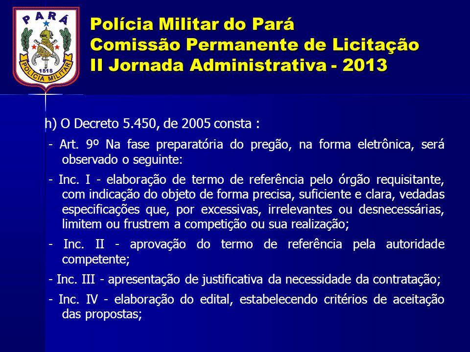 Polícia Militar do Pará Comissão Permanente de Licitação II Jornada Administrativa - 2013 h) O Decreto 5.450, de 2005 consta : - Art. 9º Na fase prepa