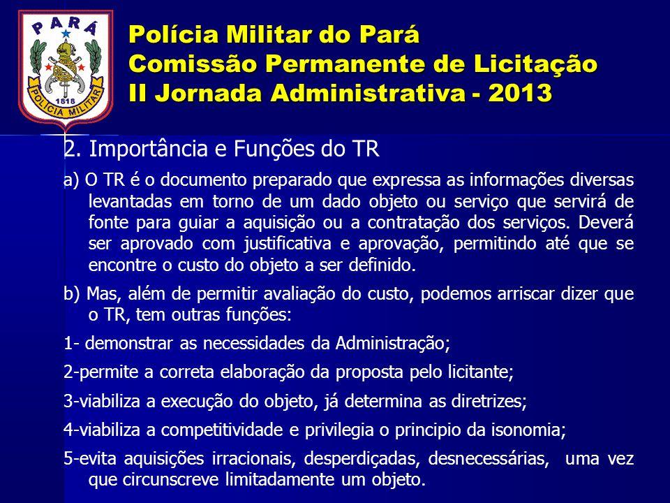 Polícia Militar do Pará Comissão Permanente de Licitação II Jornada Administrativa - 2013 2. Importância e Funções do TR a) O TR é o documento prepara