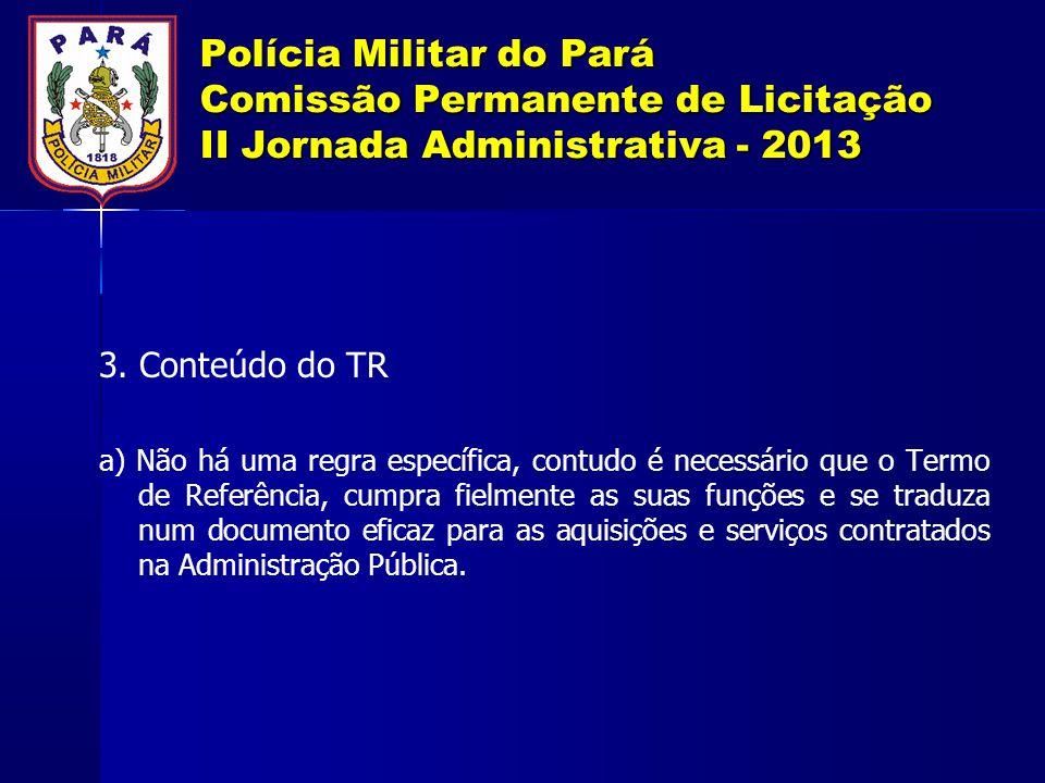 Polícia Militar do Pará Comissão Permanente de Licitação II Jornada Administrativa - 2013 3. Conteúdo do TR a) Não há uma regra específica, contudo é