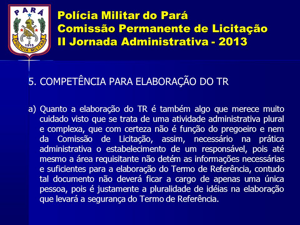 Polícia Militar do Pará Comissão Permanente de Licitação II Jornada Administrativa - 2013 5. COMPETÊNCIA PARA ELABORAÇÃO DO TR a) Quanto a elaboração