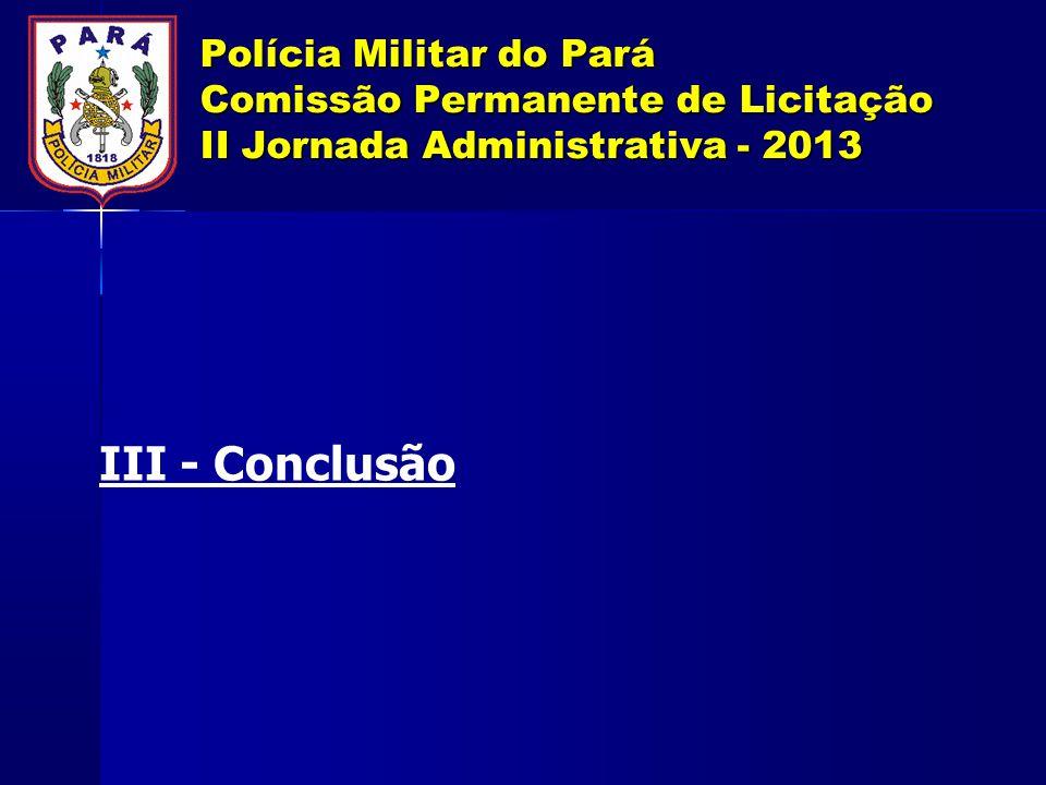 Polícia Militar do Pará Comissão Permanente de Licitação II Jornada Administrativa - 2013 III - Conclusão