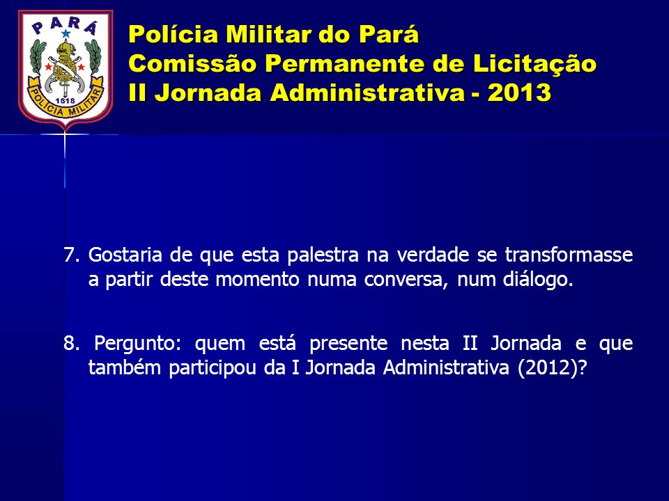 Polícia Militar do Pará Comissão Permanente de Licitação II Jornada Administrativa - 2013 7. Gostaria de que esta palestra na verdade se transformasse