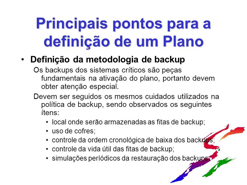 Principais pontos para a definição de um Plano Definição da metodologia de backup Os backups dos sistemas críticos são peças fundamentais na ativação do plano, portanto devem obter atenção especial.