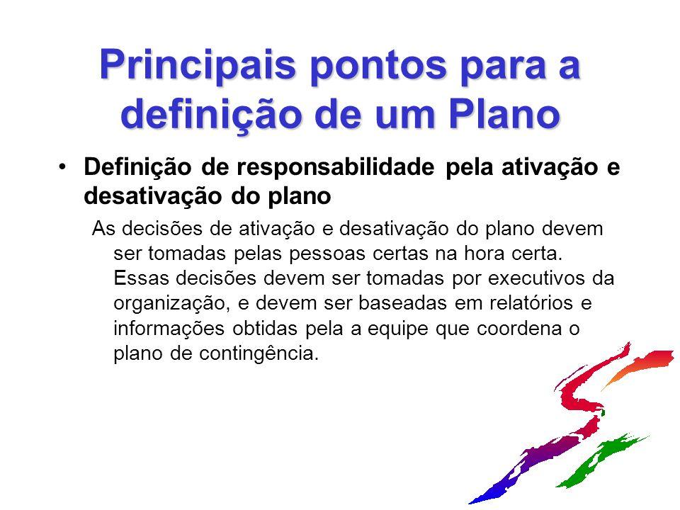 Principais pontos para a definição de um Plano Definição de responsabilidade pela ativação e desativação do plano As decisões de ativação e desativação do plano devem ser tomadas pelas pessoas certas na hora certa.