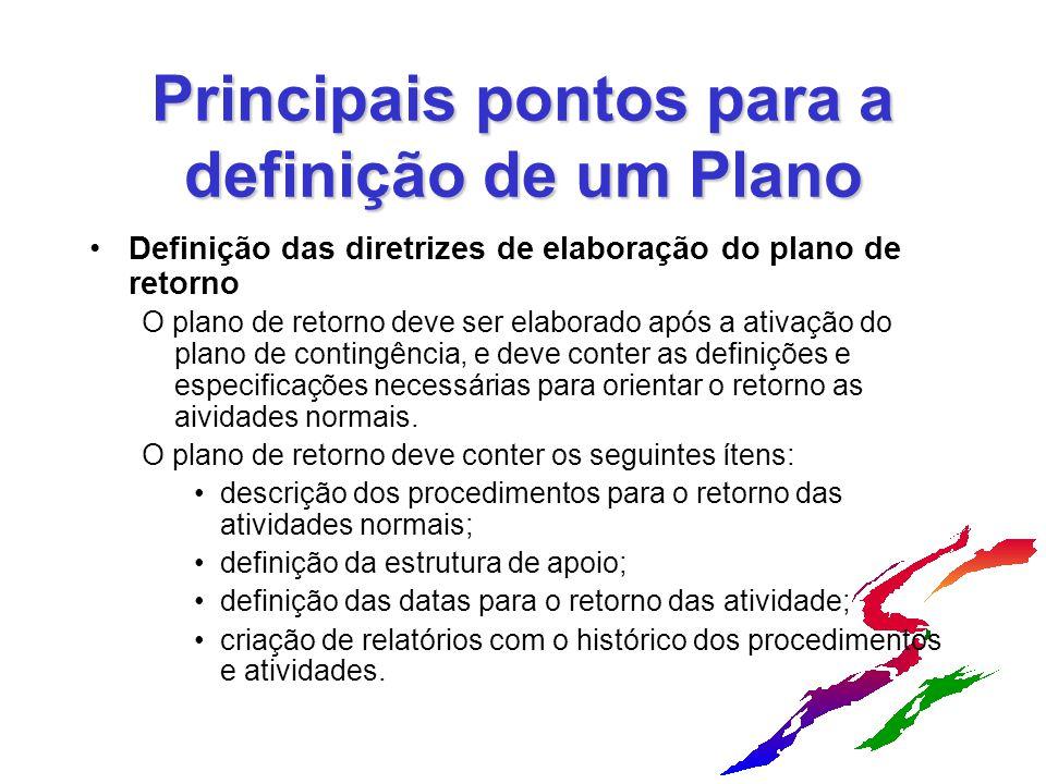 Principais pontos para a definição de um Plano Definição das diretrizes de elaboração do plano de retorno O plano de retorno deve ser elaborado após a ativação do plano de contingência, e deve conter as definições e especificações necessárias para orientar o retorno as aividades normais.