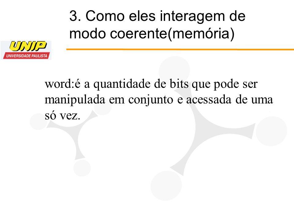 3. Como eles interagem de modo coerente(memória) word:é a quantidade de bits que pode ser manipulada em conjunto e acessada de uma só vez.