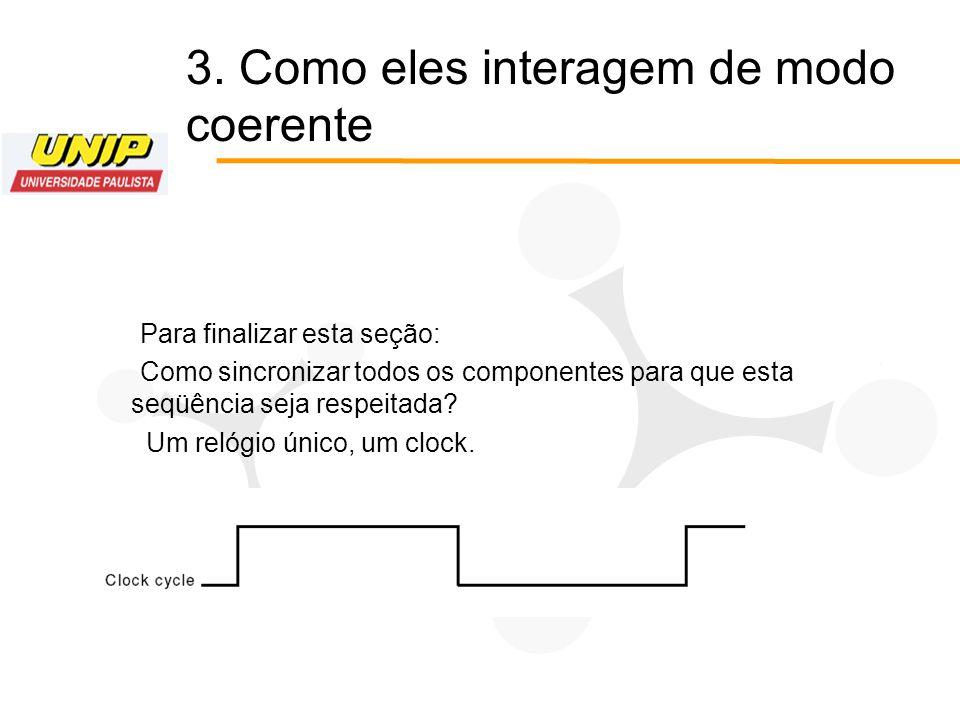 Para finalizar esta seção: Como sincronizar todos os componentes para que esta seqüência seja respeitada? Um relógio único, um clock. 3. Como eles int