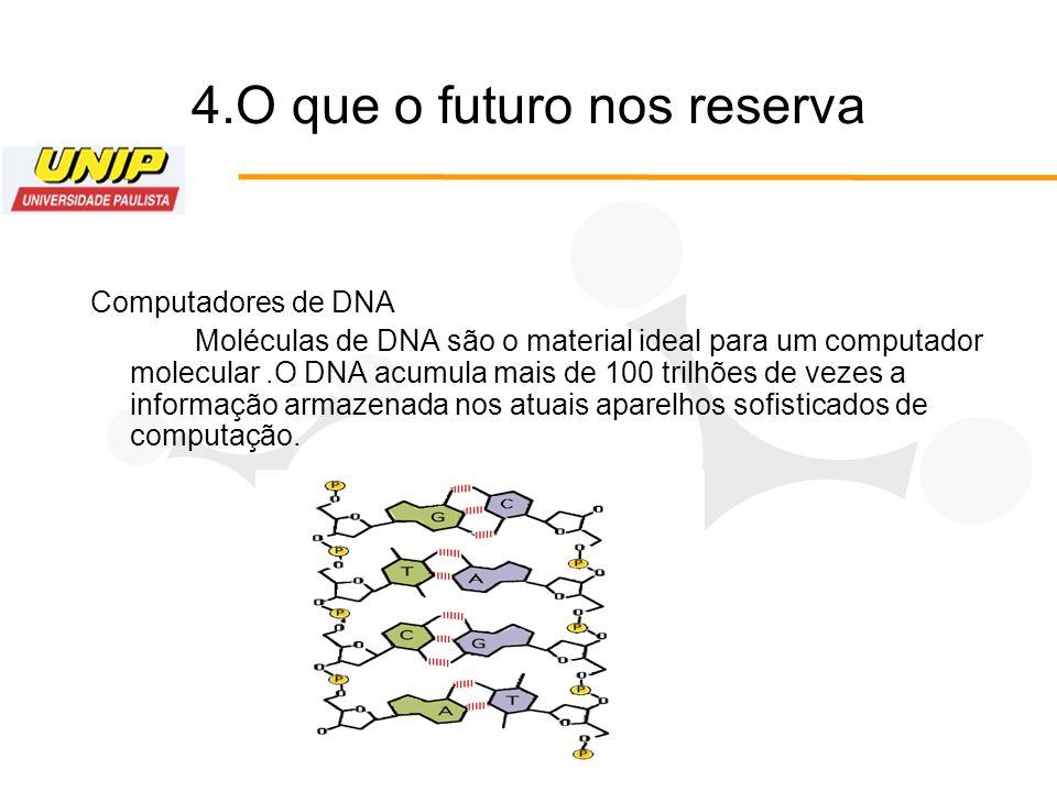 4.O que o futuro nos reserva Computadores de DNA Moléculas de DNA são o material ideal para um computador molecular.O DNA acumula mais de 100 trilhões