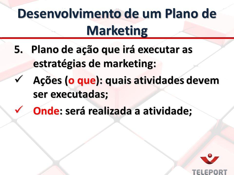 Desenvolvimento de um Plano de Marketing 5. Plano de ação que irá executar as estratégias de marketing: Ações (o que): quais atividades devem ser exec