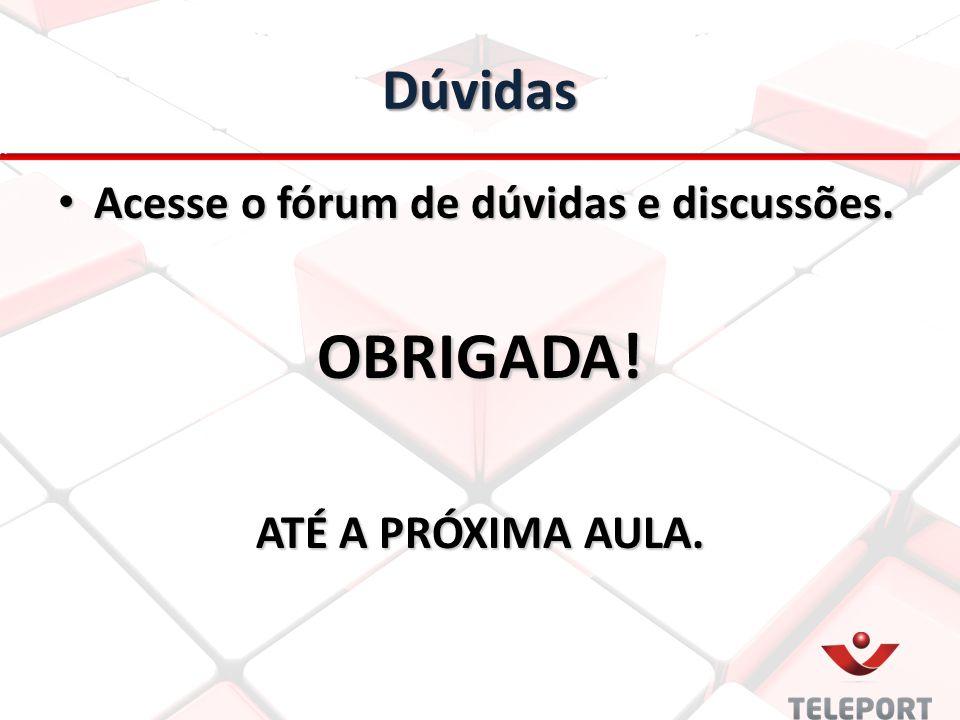 Dúvidas Acesse o fórum de dúvidas e discussões. Acesse o fórum de dúvidas e discussões.OBRIGADA! ATÉ A PRÓXIMA AULA.