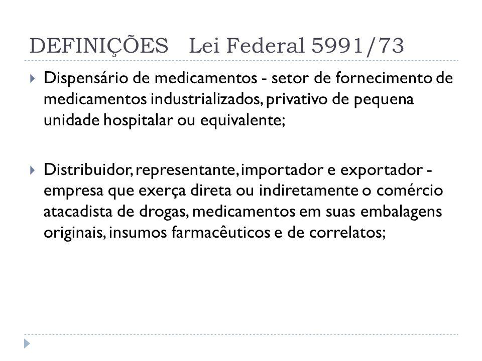 DEFINIÇÕES Lei Federal 5991/73  A dispensação de medicamentos é privativa de:  a) farmácia;  b) drogaria;  c) posto de medicamento e unidade volante;  d) dispensário de medicamentos.
