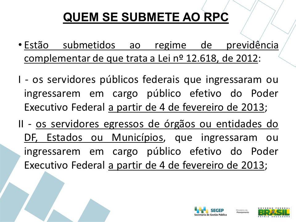 QUEM SE SUBMETE AO RPC Estão submetidos ao regime de previdência complementar de que trata a Lei nº 12.618, de 2012: I - os servidores públicos federa