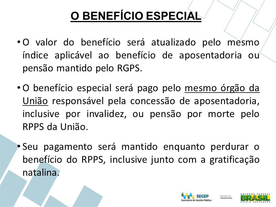 O BENEFÍCIO ESPECIAL O valor do benefício será atualizado pelo mesmo índice aplicável ao benefício de aposentadoria ou pensão mantido pelo RGPS. O ben