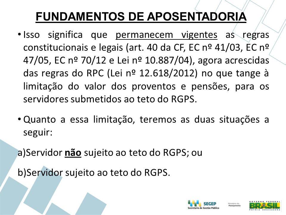 FUNDAMENTOS DE APOSENTADORIA Isso significa que permanecem vigentes as regras constitucionais e legais (art. 40 da CF, EC nº 41/03, EC nº 47/05, EC nº