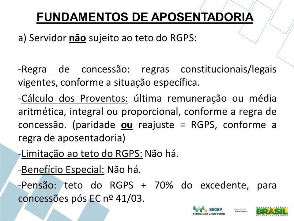 FUNDAMENTOS DE APOSENTADORIA a) Servidor não sujeito ao teto do RGPS: -Regra de concessão: regras constitucionais/legais vigentes, conforme a situação