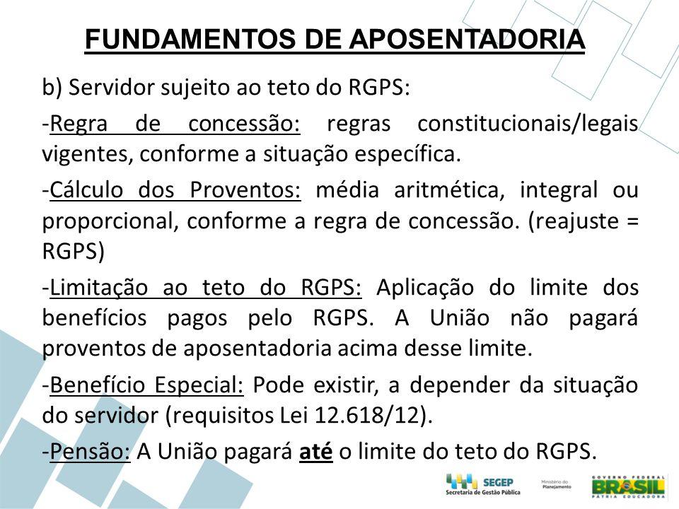 FUNDAMENTOS DE APOSENTADORIA b) Servidor sujeito ao teto do RGPS: -Regra de concessão: regras constitucionais/legais vigentes, conforme a situação esp