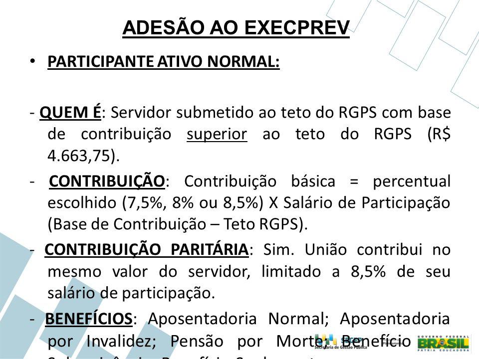 ADESÃO AO EXECPREV PARTICIPANTE ATIVO NORMAL: - QUEM É: Servidor submetido ao teto do RGPS com base de contribuição superior ao teto do RGPS (R$ 4.663