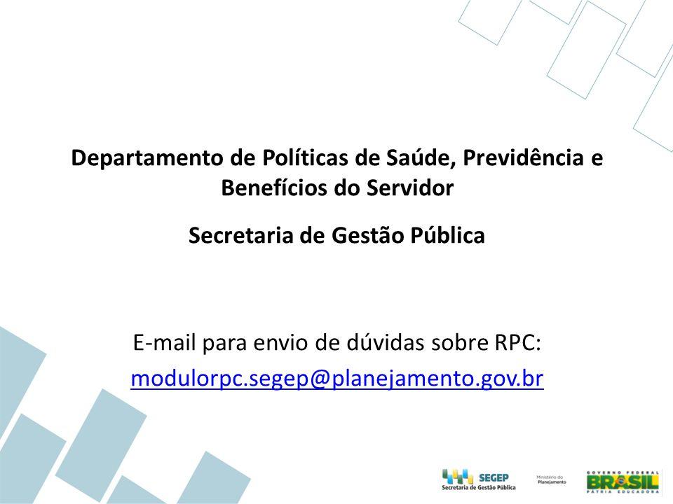Departamento de Políticas de Saúde, Previdência e Benefícios do Servidor Secretaria de Gestão Pública E-mail para envio de dúvidas sobre RPC: modulorp