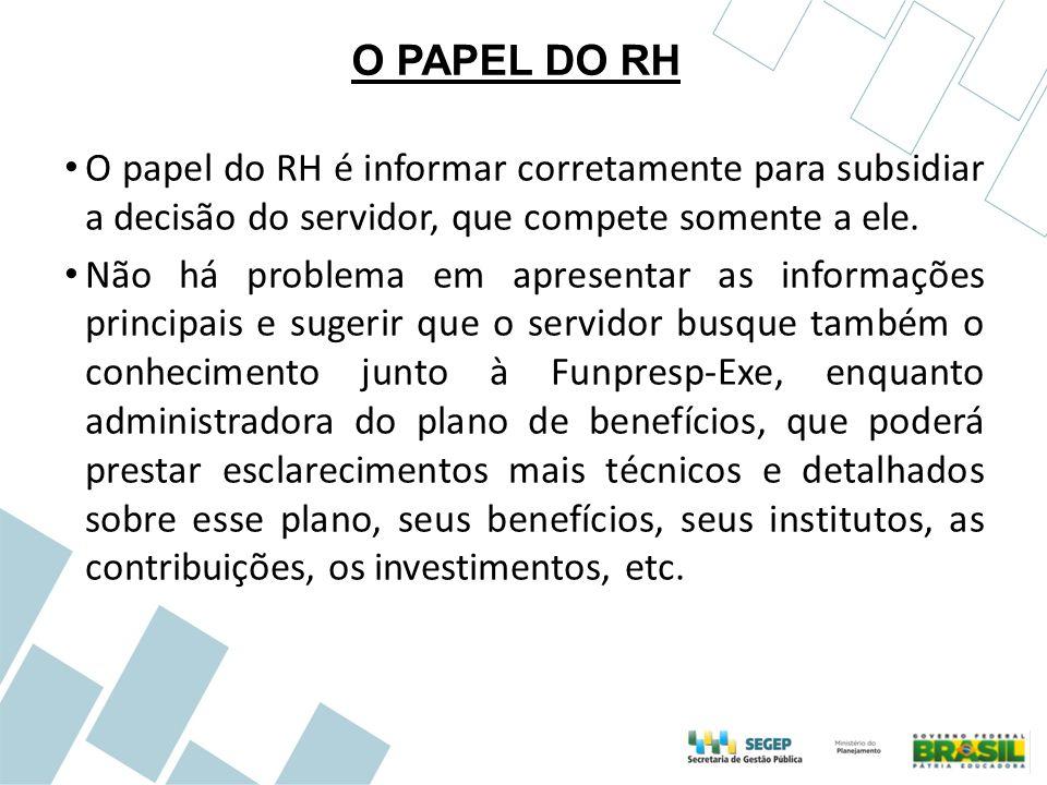 O PAPEL DO RH O papel do RH é informar corretamente para subsidiar a decisão do servidor, que compete somente a ele. Não há problema em apresentar as