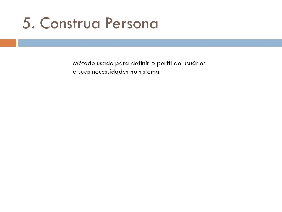 5. Construa Persona Método usado para definir o perfil do usuários e suas necessidades no sistema