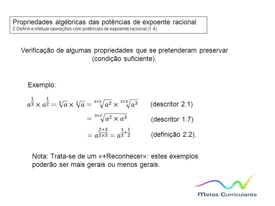 Propriedades algébricas das potências de expoente racional 2.Definir e efetuar operações com potências de expoente racional (1.4) Verificação de algumas propriedades que se pretenderam preservar (condição suficiente).