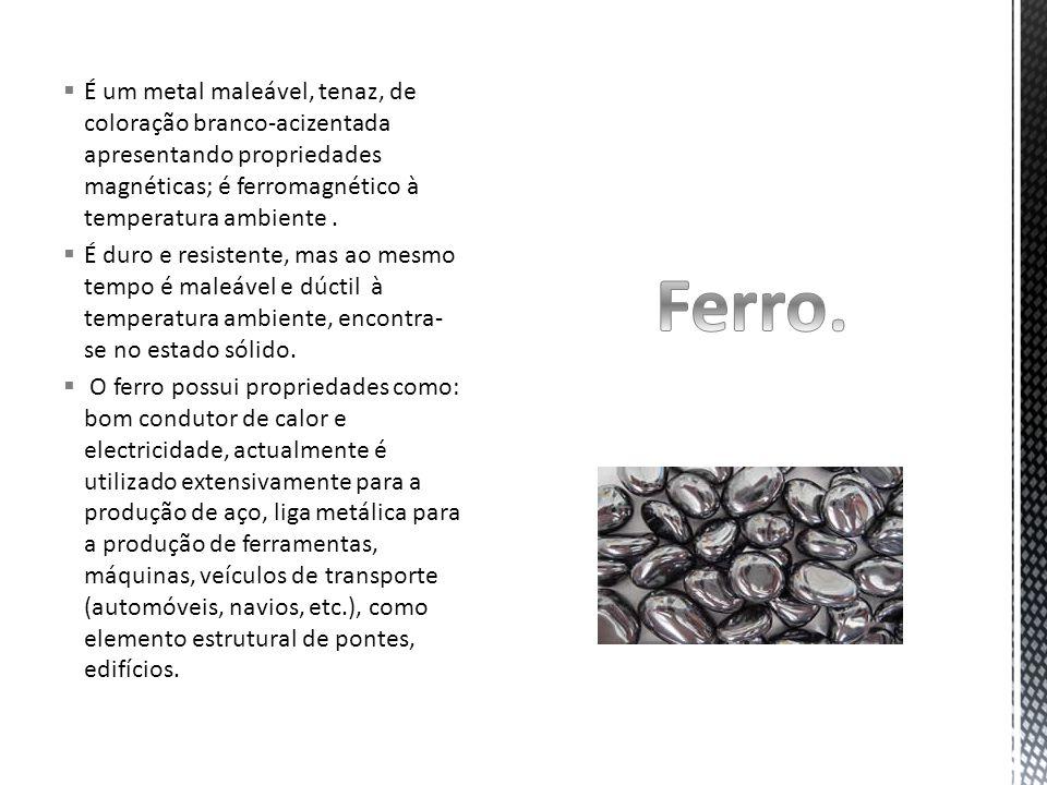  É um metal maleável, tenaz, de coloração branco-acizentada apresentando propriedades magnéticas; é ferromagnético à temperatura ambiente.