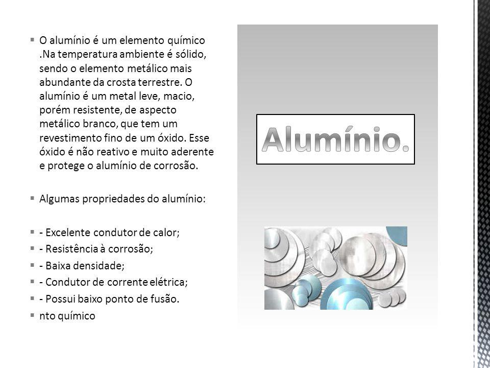  O alumínio é um elemento químico.Na temperatura ambiente é sólido, sendo o elemento metálico mais abundante da crosta terrestre.