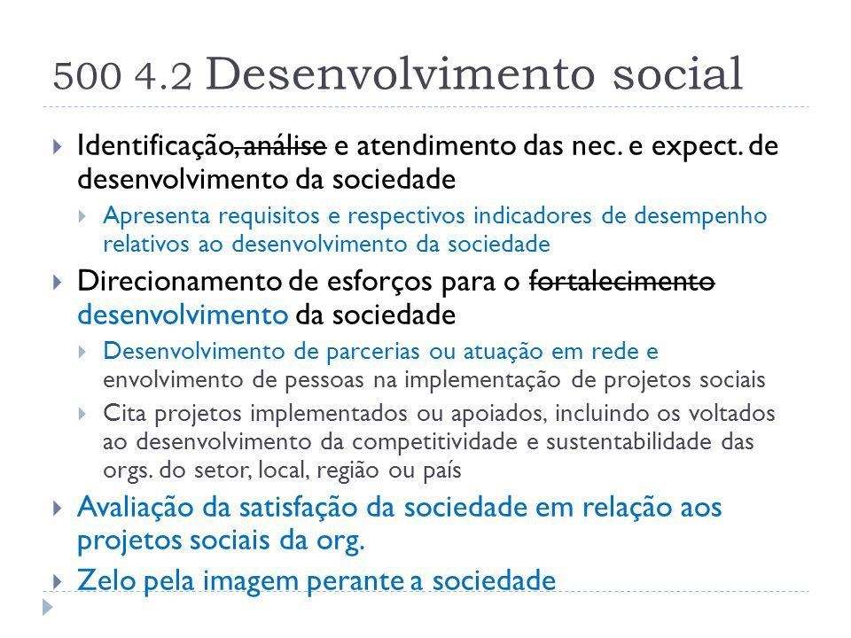 500 4.2 Desenvolvimento social  Identificação, análise e atendimento das nec. e expect. de desenvolvimento da sociedade  Apresenta requisitos e resp