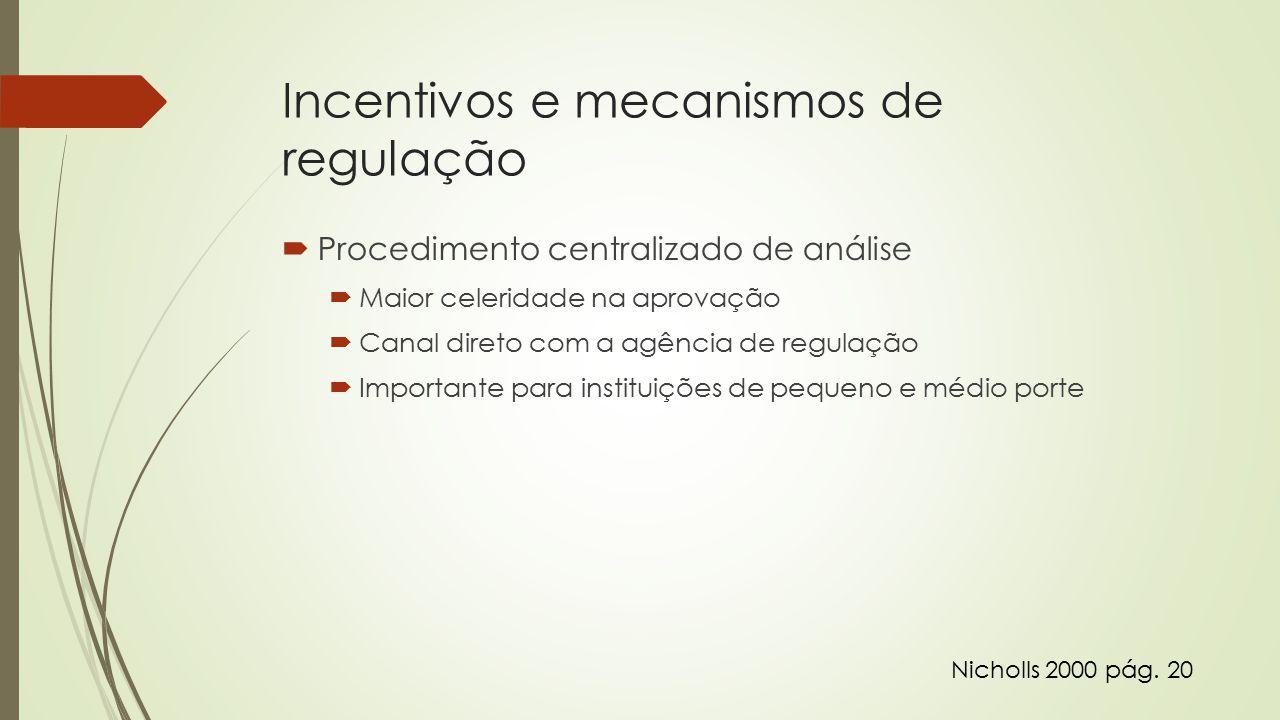 Incentivos e mecanismos de regulação  Procedimento centralizado de análise  Maior celeridade na aprovação  Canal direto com a agência de regulação  Importante para instituições de pequeno e médio porte Nicholls 2000 pág.
