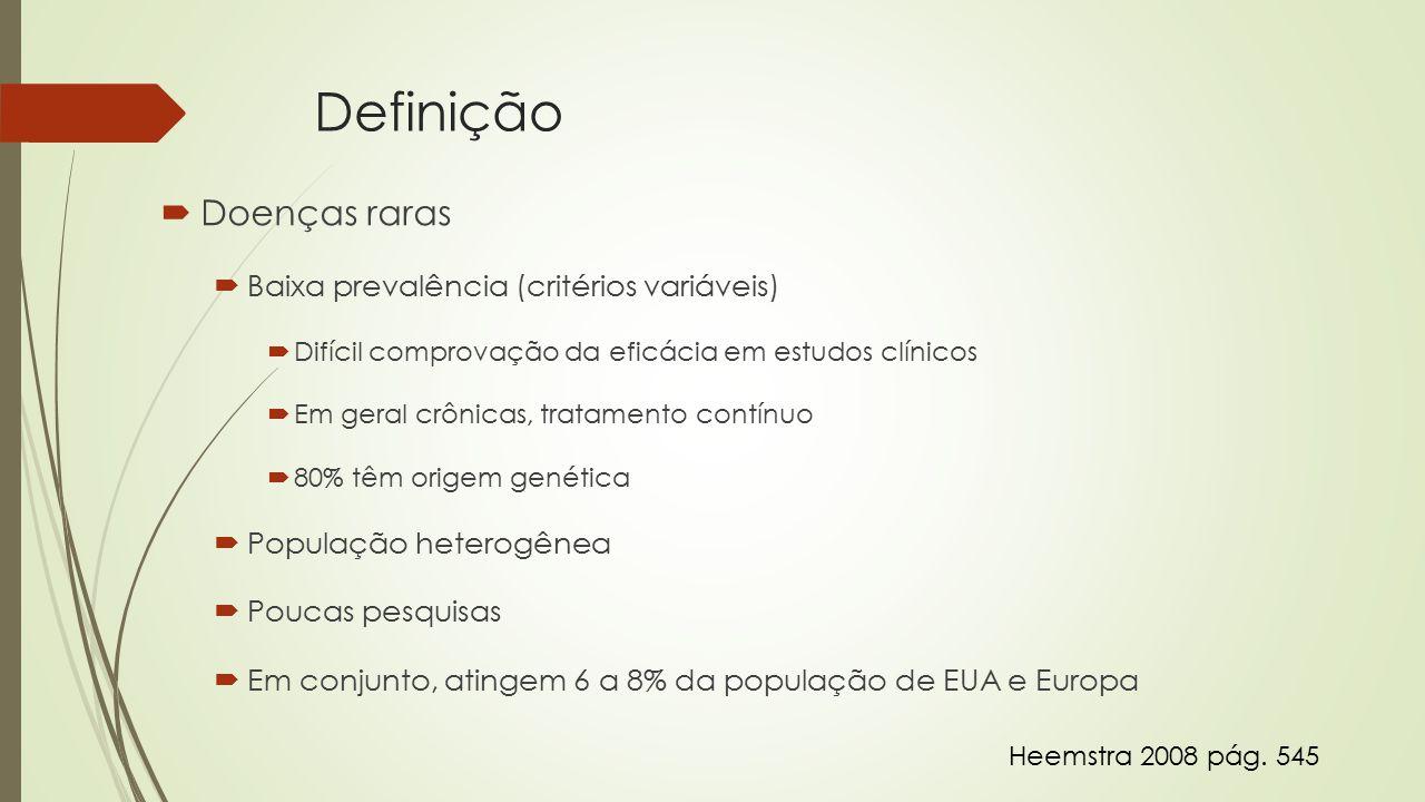 Definição  Doenças raras  Baixa prevalência (critérios variáveis)  Difícil comprovação da eficácia em estudos clínicos  Em geral crônicas, tratamento contínuo  80% têm origem genética  População heterogênea  Poucas pesquisas  Em conjunto, atingem 6 a 8% da população de EUA e Europa Heemstra 2008 pág.